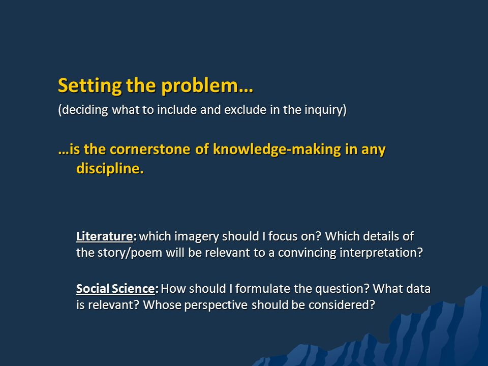Setting the problem… (deciding what to include and exclude in the inquiry) …is the cornerstone of knowledge-making in any discipline.