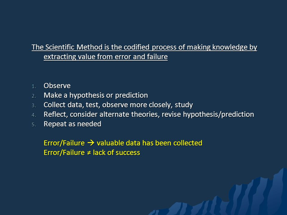 The Scientific Method is the codified process of making knowledge by extracting value from error and failure