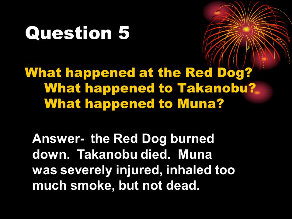 Question 5 What happened at the Red Dog What happened to Takanobu What happened to Muna