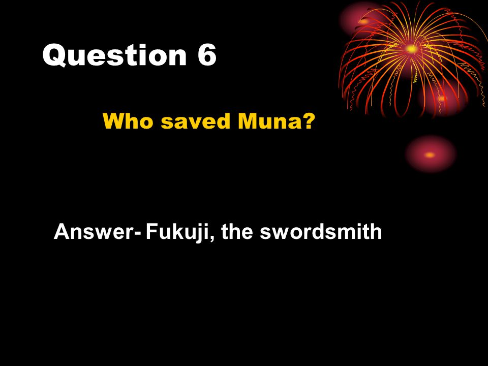 Question 6 Who saved Muna Answer- Fukuji, the swordsmith