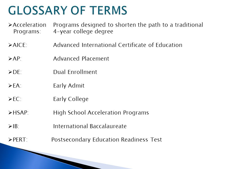 GLOSSARY OF TERMS Acceleration Programs designed to shorten the path to a traditional. Programs: 4-year college degree.