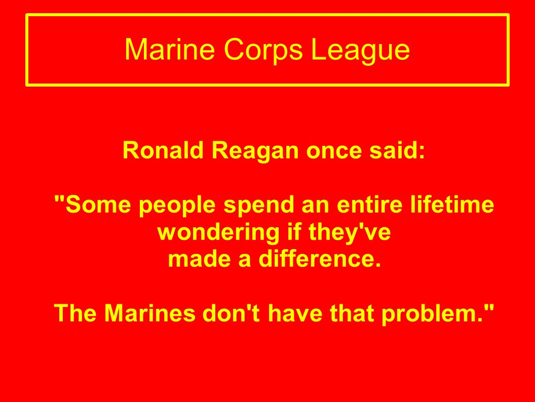 Marine Corps League Ronald Reagan once said:
