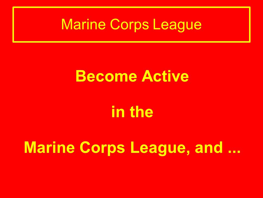 Become Active in the Marine Corps League, and ...