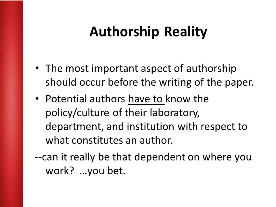 Authorship Reality The most important aspect of authorship should occur before the writing of the paper.