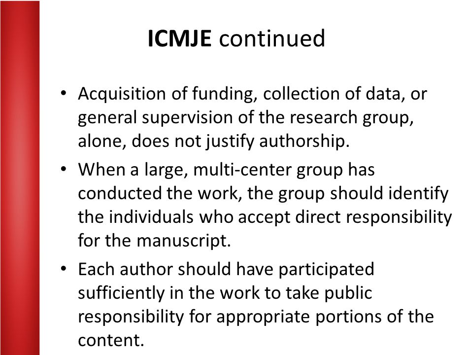 ICMJE continued Acquisition of funding, collection of data, or general supervision of the research group, alone, does not justify authorship.