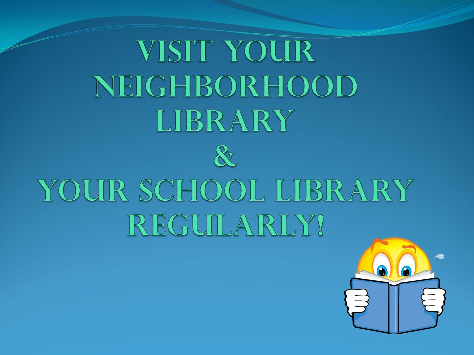 Visit Your Neighborhood Library & Your School Library Regularly!