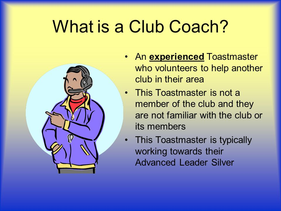 What is a Club Coach An experienced Toastmaster who volunteers to help another club in their area.
