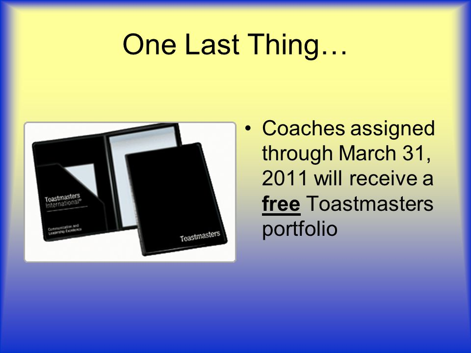 One Last Thing… Coaches assigned through March 31, 2011 will receive a free Toastmasters portfolio