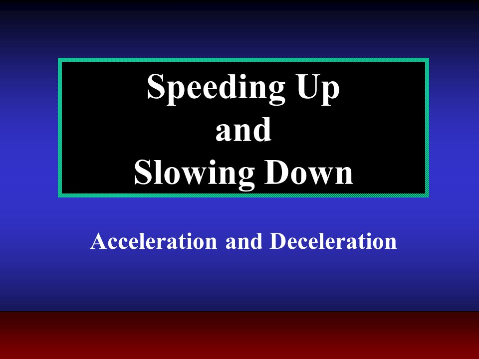 Speeding Up and Slowing Down