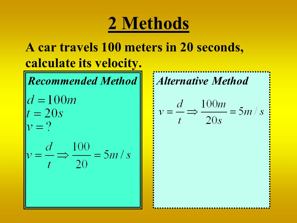 2 Methods A car travels 100 meters in 20 seconds, calculate its velocity.