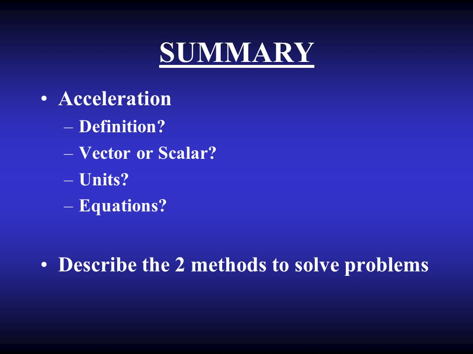 SUMMARY Acceleration Describe the 2 methods to solve problems