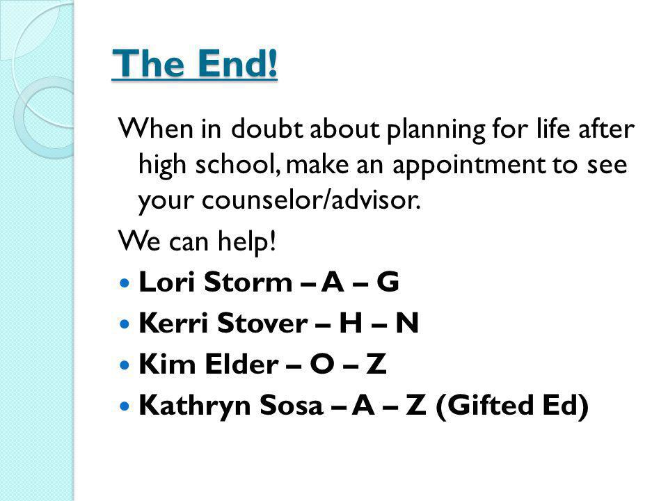 The End! When in doubt about planning for life after high school, make an appointment to see your counselor/advisor.