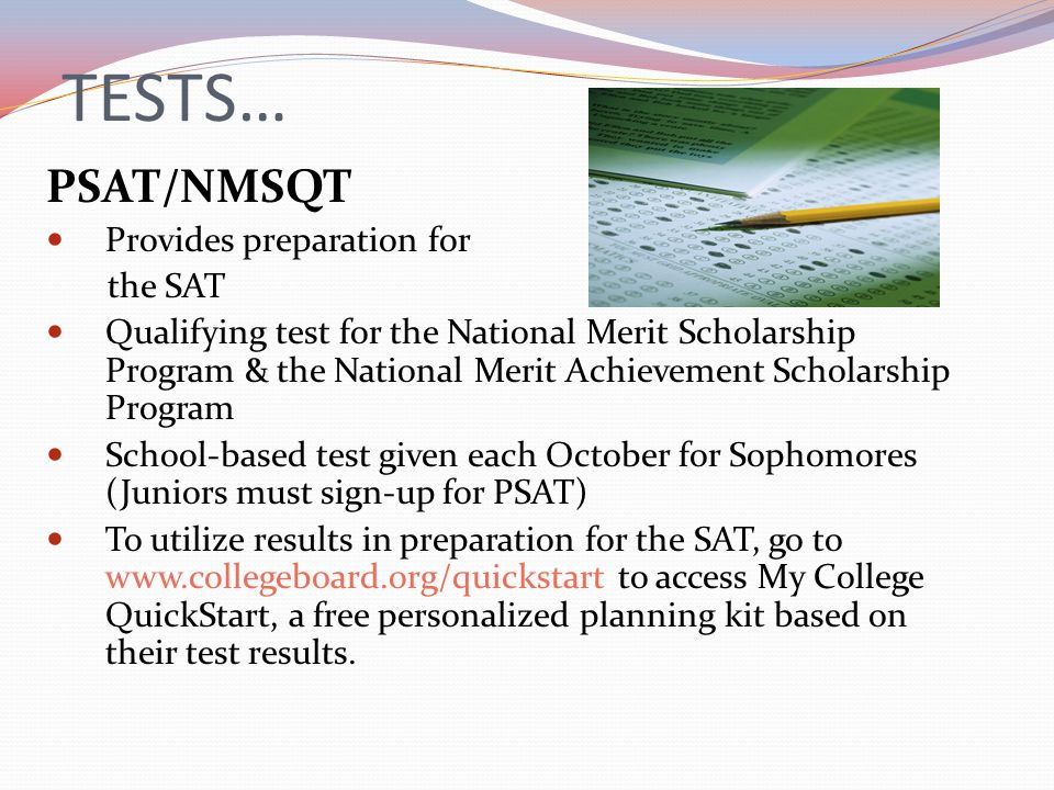 TESTS… PSAT/NMSQT Provides preparation for the SAT