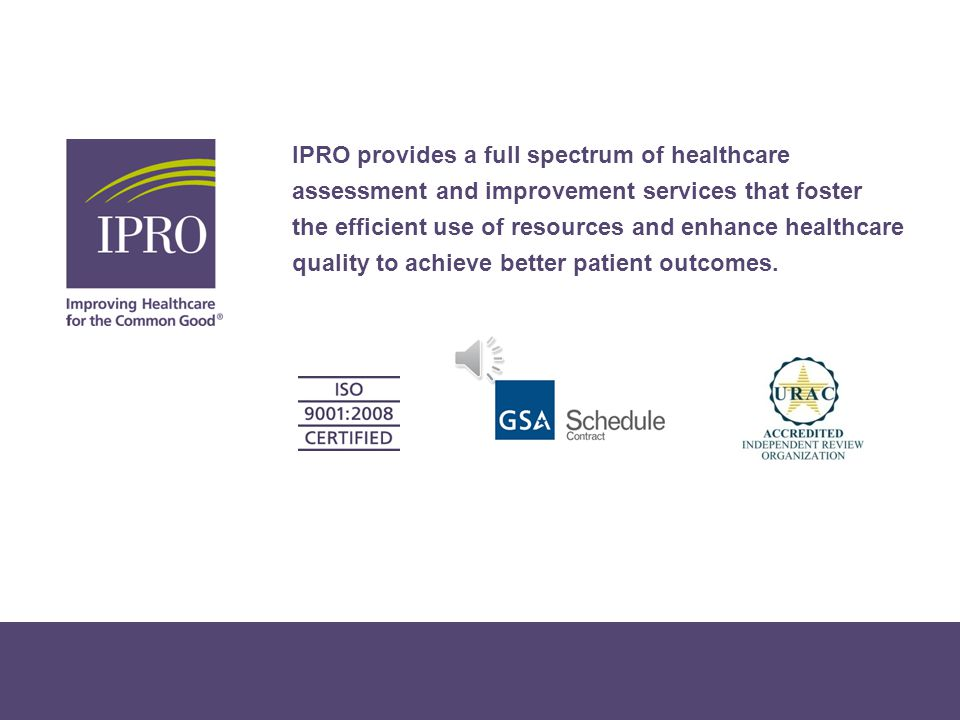 IPRO provides a full spectrum of healthcare assessment and improvement services that foster the efficient use of resources and enhance healthcare quality to achieve better patient outcomes.