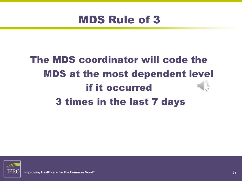 MDS Rule of 3 The MDS coordinator will code the MDS at the most dependent level if it occurred 3 times in the last 7 days