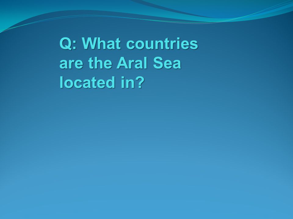 Q: What countries are the Aral Sea located in