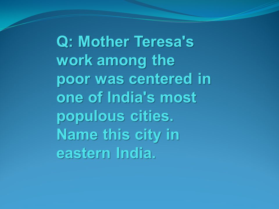 Q: Mother Teresa s work among the poor was centered in one of India s most populous cities.