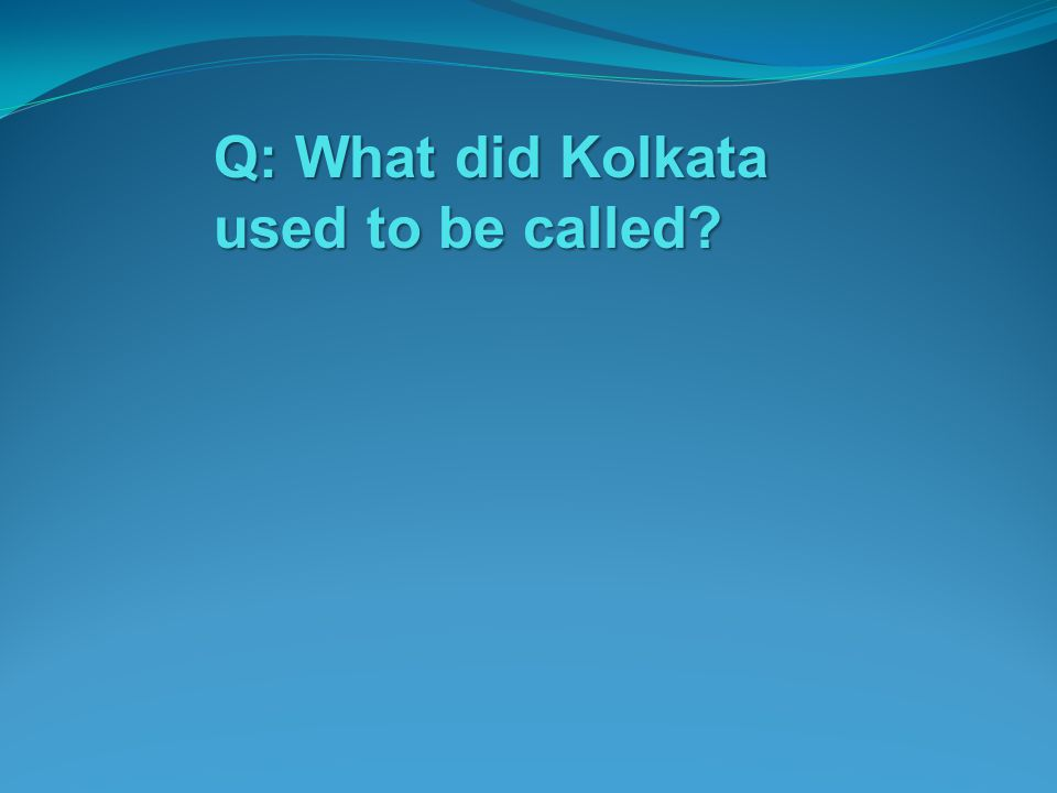 Q: What did Kolkata used to be called