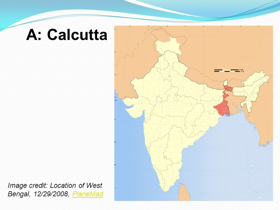 A: Calcutta Image credit: Location of West Bengal, 12/29/2008, PlaneMad