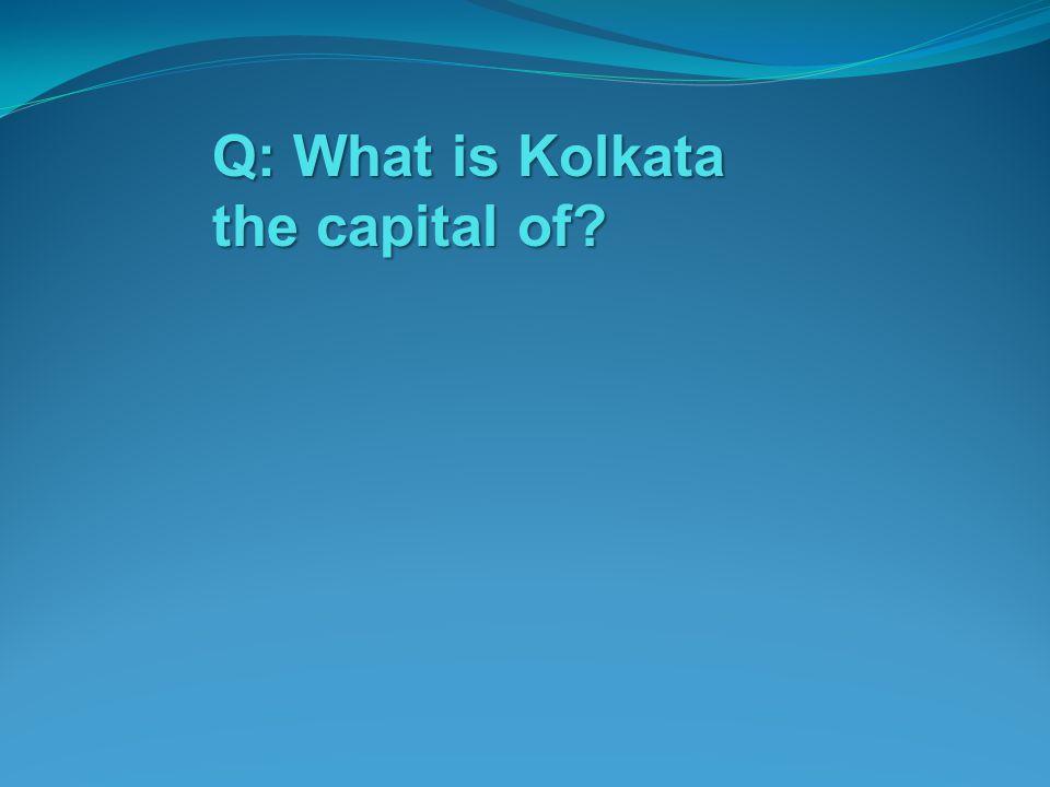 Q: What is Kolkata the capital of