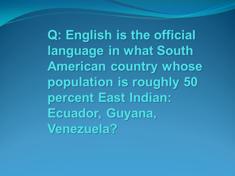 Q: English is the official language in what South American country whose population is roughly 50 percent East Indian: Ecuador, Guyana, Venezuela