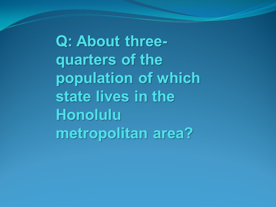 Q: About three-quarters of the population of which state lives in the Honolulu metropolitan area