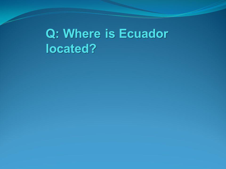 Q: Where is Ecuador located