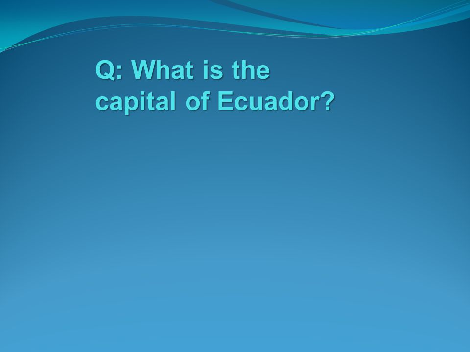 Q: What is the capital of Ecuador