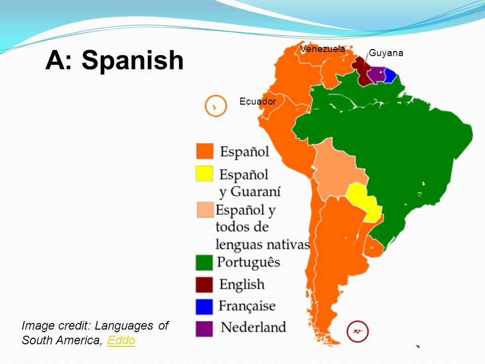 A: Spanish Image credit: Languages of South America, Eddo Venezuela