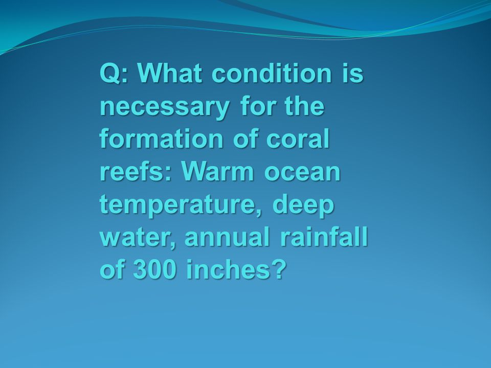 Q: What condition is necessary for the formation of coral reefs: Warm ocean temperature, deep water, annual rainfall of 300 inches