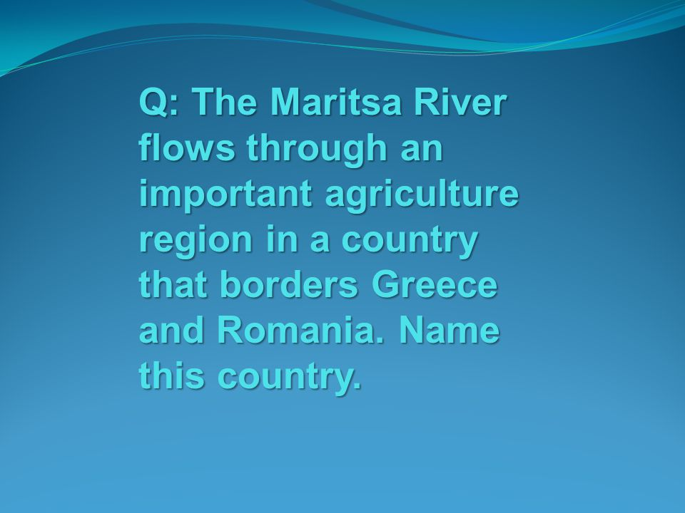 Q: The Maritsa River flows through an important agriculture region in a country that borders Greece and Romania.