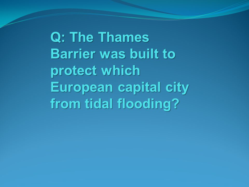 Q: The Thames Barrier was built to protect which European capital city from tidal flooding