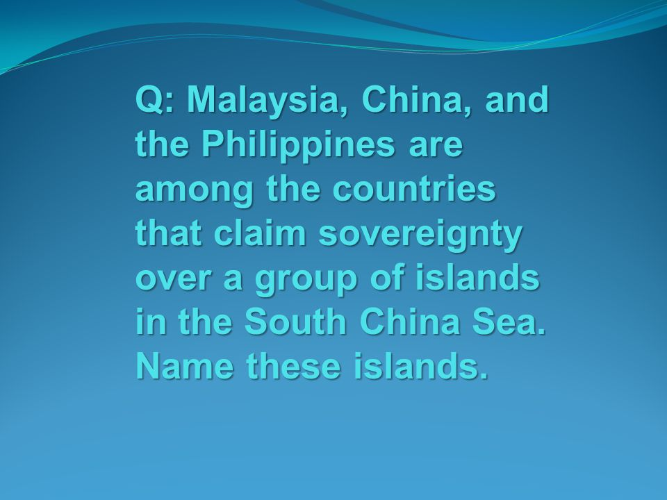 Q: Malaysia, China, and the Philippines are among the countries that claim sovereignty over a group of islands in the South China Sea.