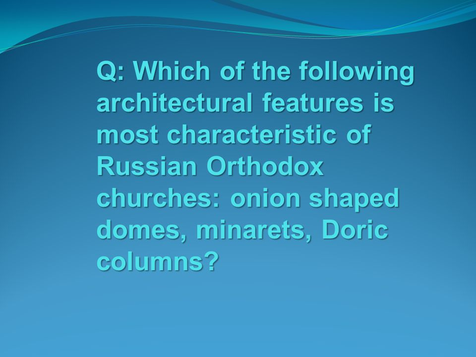 Q: Which of the following architectural features is most characteristic of Russian Orthodox churches: onion shaped domes, minarets, Doric columns