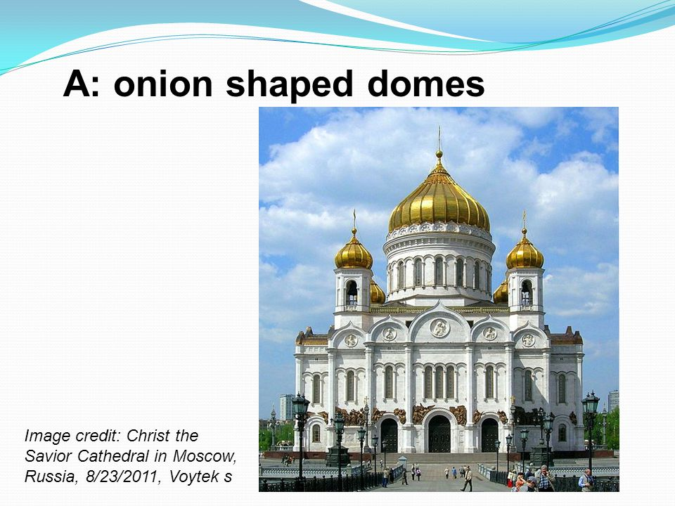 A: onion shaped domes Image credit: Christ the Savior Cathedral in Moscow, Russia, 8/23/2011, Voytek s.