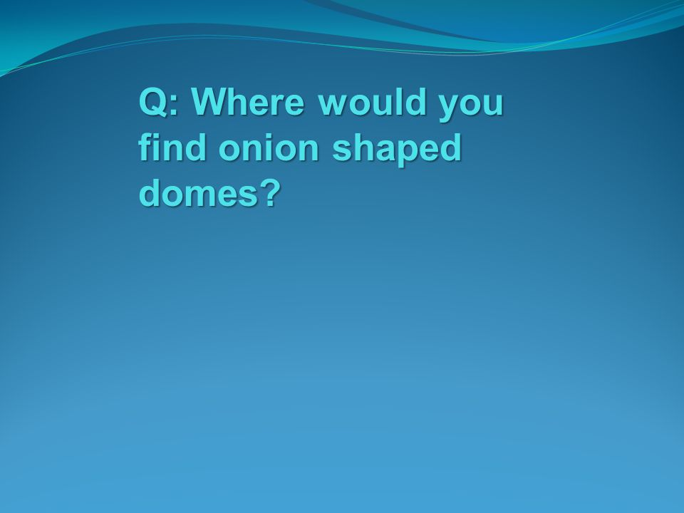 Q: Where would you find onion shaped domes