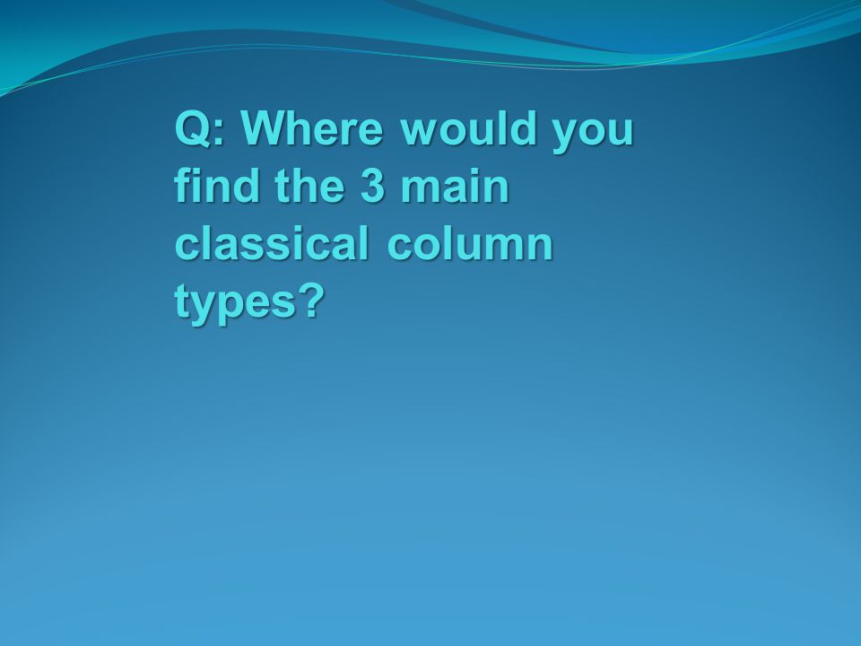 Q: Where would you find the 3 main classical column types