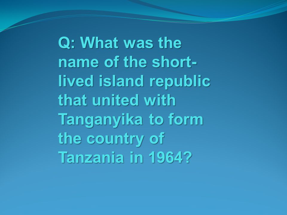 Q: What was the name of the short-lived island republic that united with Tanganyika to form the country of Tanzania in 1964