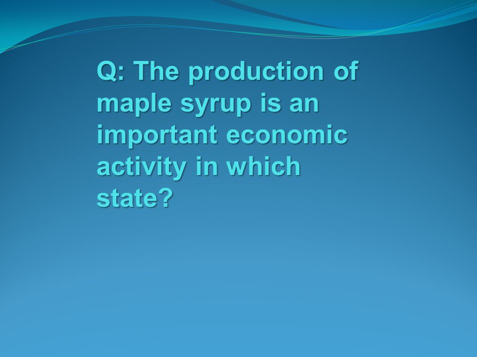 Q: The production of maple syrup is an important economic activity in which state