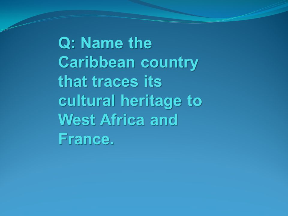 Q: Name the Caribbean country that traces its cultural heritage to West Africa and France.
