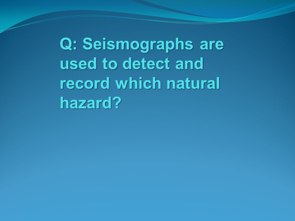 Q: Seismographs are used to detect and record which natural hazard
