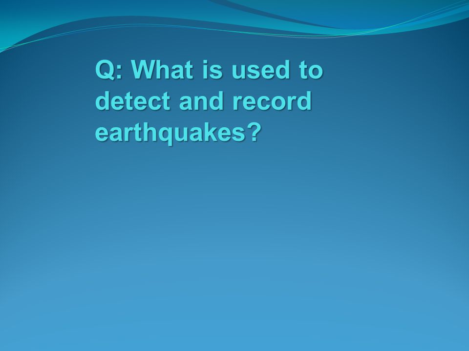 Q: What is used to detect and record earthquakes