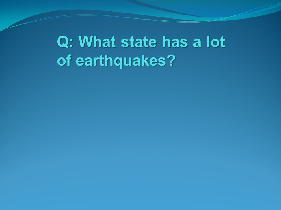 Q: What state has a lot of earthquakes