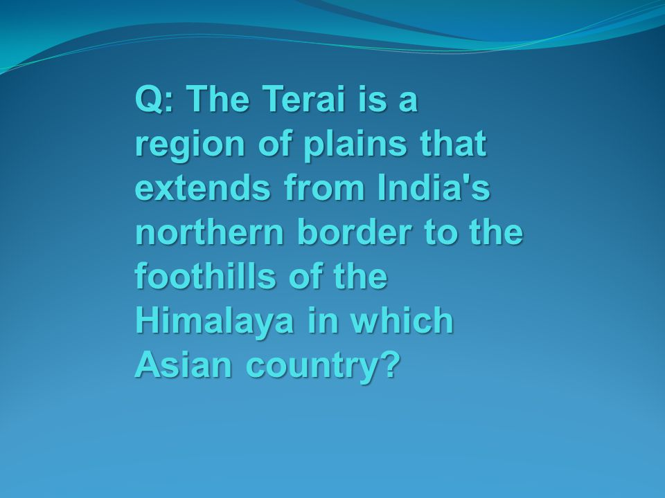 Q: The Terai is a region of plains that extends from India s northern border to the foothills of the Himalaya in which Asian country