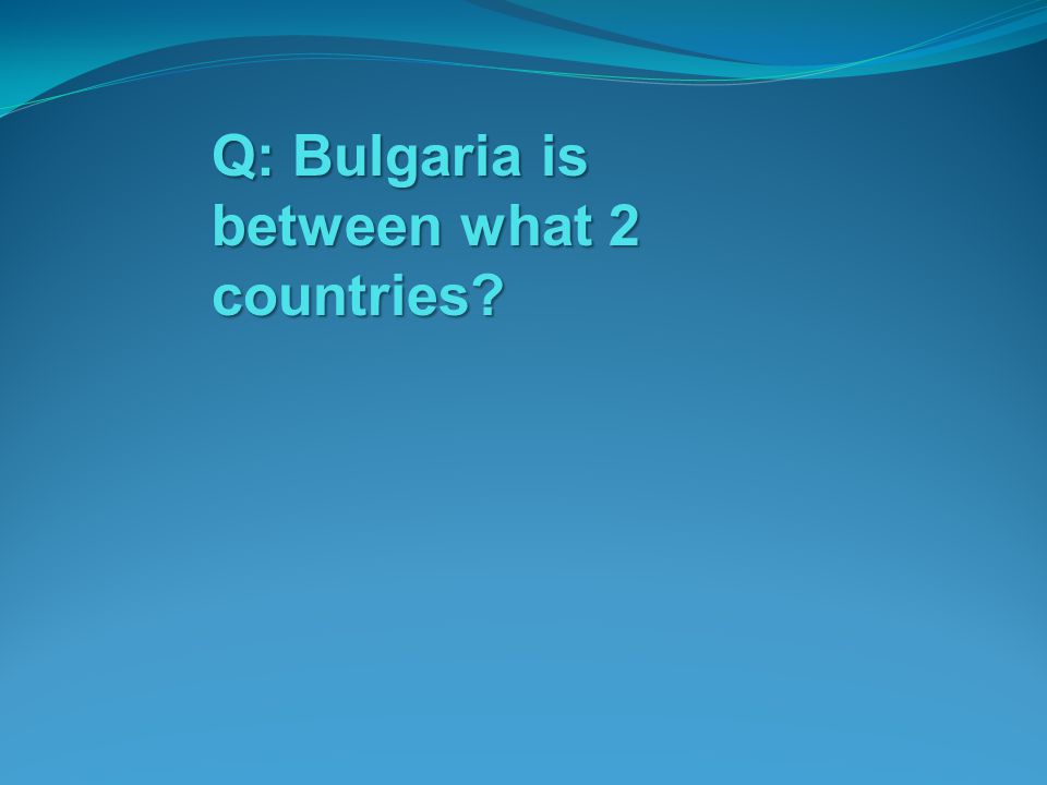 Q: Bulgaria is between what 2 countries