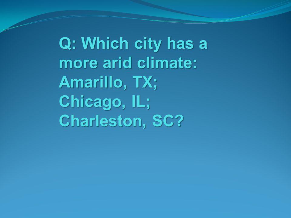 Q: Which city has a more arid climate: Amarillo, TX; Chicago, IL; Charleston, SC