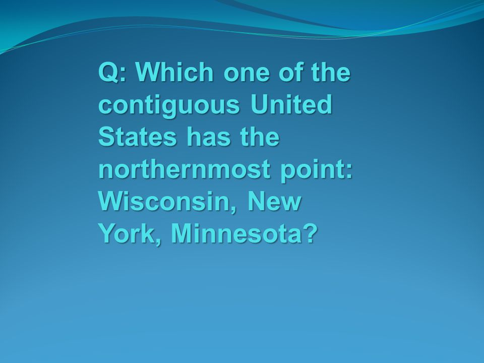 Q: Which one of the contiguous United States has the northernmost point: Wisconsin, New York, Minnesota
