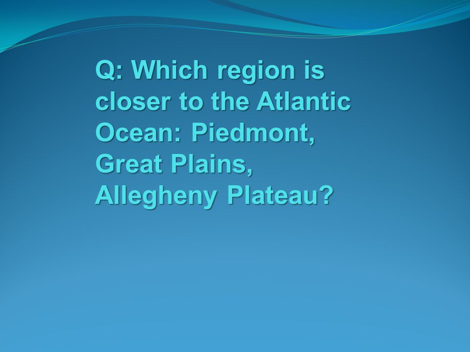 Q: Which region is closer to the Atlantic Ocean: Piedmont, Great Plains, Allegheny Plateau
