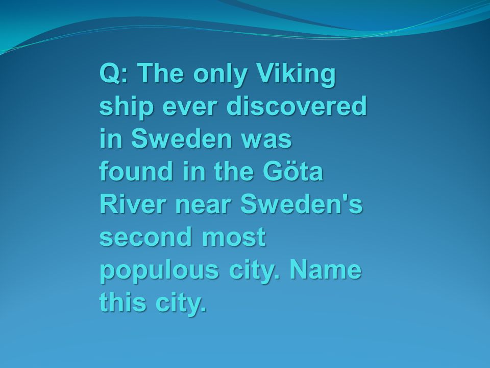 Q: The only Viking ship ever discovered in Sweden was found in the Göta River near Sweden s second most populous city.