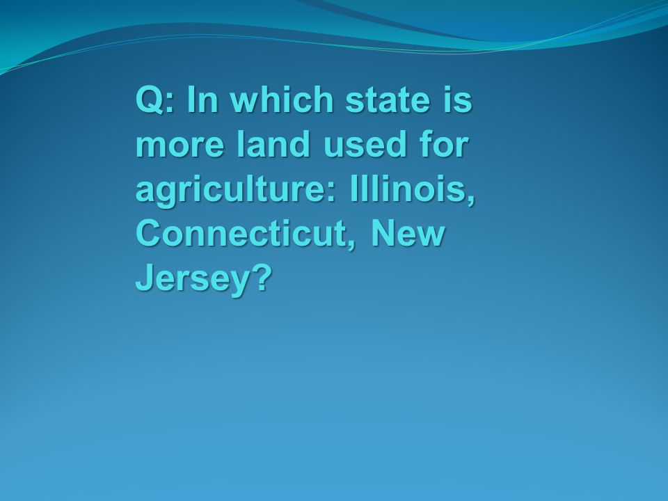 Q: In which state is more land used for agriculture: Illinois, Connecticut, New Jersey